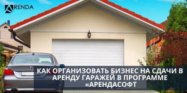 Как организовать бизнес на сдачи в аренду гаражей в программе «АрендаСофт