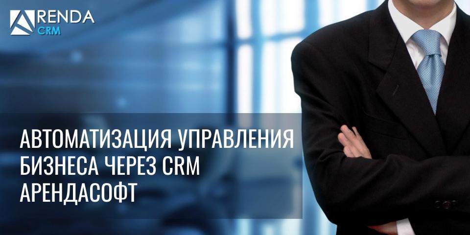 Автоматизация управления бизнеса через CRM АрендаСофт
